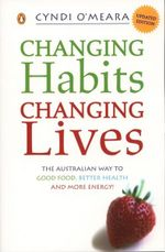 Changing Habits, Changing Lives : The Australian Way to Good Food, Better Health and More Energy! - Cyndi O'Meara