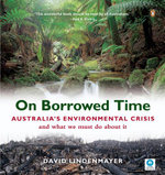 On Borrowed Time : Australia's Environmental Crisis and What We Must Do About it - David B. Lindenmayer