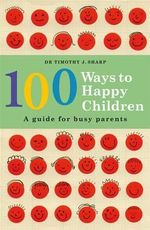 100 Ways to Happy Children : A Guide for Busy Parents - Dr Timothy Sharp