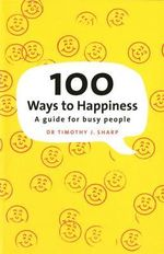 100 Ways to Happiness : A Guide for Busy People - Dr Timothy J. Sharp