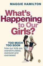 What's Happening to Our Girls? : Too Much Too Soon - How Our Kids Are Overstimulated, Oversold And Oversexed - Maggie Hamilton