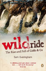 Wild Ride : The Rise and Fall of Cobb & Co - Sam Everingham
