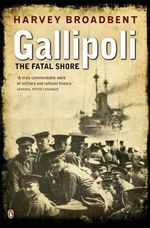 Gallipoli : The Fatal Shore :  The Fatal Shore - Harvey Broadbent