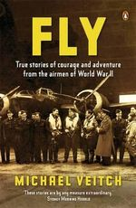 Fly : True Stories of Courage and Adventure from the Airmen of World War II - Michael Veitch