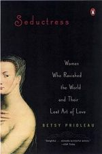 Seductress : Women Who Ravished the World and Their Lost Art of Love - Proileau Betsy