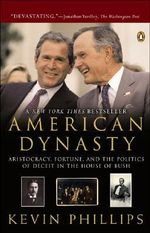 American Dynasty : Aristocracy, Fortune, and the Politics of Deceit in the House of Bush - Kevin P Phillips