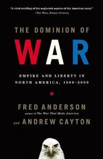 The Dominion of War : Empire and Liberty in North America, 1500-2000 - Fred Anderson