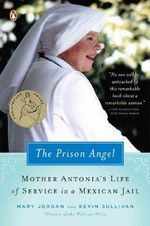 The Prison Angel : Mother Antonia's Journey from Beverly Hills to a Life of Service in a Mexican Jail - Mary Jordan