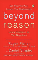 Beyond Reason : Using Emotions as You Negotiate - Roger Fisher