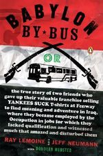 Babylon by Bus : Or, the True Story of Two Friends Who Gave Up Their Valuable Franchise Selling Yankees Suck T-Shirts at Fenway to Find Meaning and Adventure in Iraq, Where They Became Employed by the Occupation in Jobs for Which They Lacked Qualification and Witnessed... - Ray Lemoine