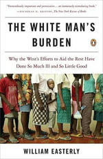 The White Man's Burden : Why the West's Efforts to Aid the Rest Have Done So Much Ill and So Little Good - William Easterly