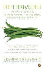 The Thrive Diet : The Whole Foods Way to Losing Weight, Reducing Stress, and Staying Healthy for Life - Brendan Brazier