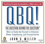 Qbq! the Question Behind the Question : Practicing Personal Accountability at Work and in Life - John G Miller