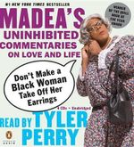 Don't Make a Black Woman Take Off Her Earrings : Madea's Uninhibited Commentaries on Love and Life - Tyler Perry