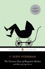 The Curious Case of Benjamin Button and Other Jazz Age Stories : Penguin Classics - F Scott Fitzgerald