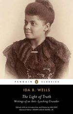 The Light of Truth : Writings of an Anti-Lynching Crusader - Ida B. Wells