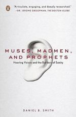Muses, Madmen, and Prophets : Hearing Voices and the Borders of Sanity - Daniel B. Smith