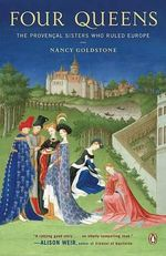 Four Queens : The Provencal Sisters Who Ruled Europe - Nancy Goldstone