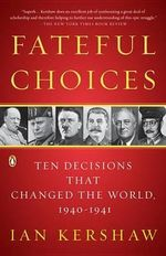 Fateful Choices : Ten Decisions That Changed the World, 1940-1941 - Senior Lecturer in Modern History Ian Kershaw