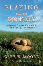 Playing with the Enemy : A Baseball Prodigy, World War II, and the Long Journey Home - Gary W Moore