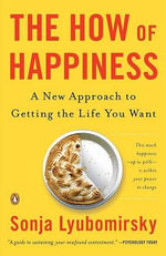 The How of Happiness : A New Approach to Getting the Life You Want - Sonja Lyubomirsky