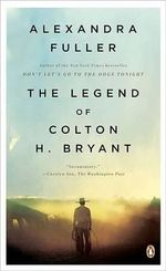 The Legend of Colton H. Bryant - Alexandra Fuller