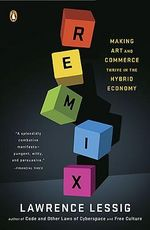 Remix : Making Art and Commerce Thrive in the Hybrid Economy - Director Edmond J Safra Center for Ethics and Roy L Furman Professorship of Law Lawrence Lessig