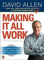 Making It All Work : Winning at the Game of Work and the Business of Life - David Allen