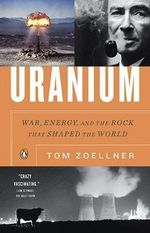 Uranium : War, Energy, and the Rock That Shaped the World - Tom Zoellner