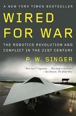Wired for War : The Robotics Revolution and Conflict in the 21st Century - P. W. Singer