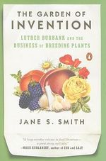 The Garden of Invention : Luther Burbank and the Business of Breeding Plants - Jane S Smith
