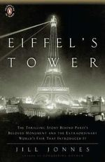 Eiffel's Tower : The Thrilling Story Behind Paris's Beloved Monument And The Extraordinary World's Fair That Introduced It - Jill Jonnes