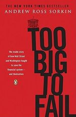 Too Big to Fail : The Inside Story of How Wall Street and Washington Fought to Save the Financial System--And Themselves - Andrew Ross Sorkin