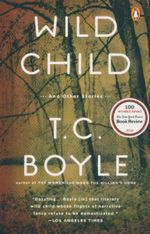 Wild Child : And Other Stories - T. Coraghessan Boyle