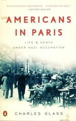 Americans in Paris : Life and Death Under Nazi Occupation - Charles Glass