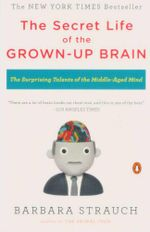 The Secret Life of the Grown-up Brain : The Surprising Talents of the Middle-aged Mind - Barbara Strauch