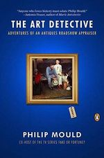 The Art Detective : Adventures of an Antiques Roadshow Appraiser - Philip Mould