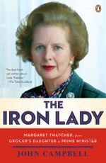 The Iron Lady : Margaret Thatcher, from Grocer's Daughter to Prime Minister - John Campbell
