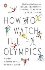 How to Watch the Olympics : The Essential Guide to the Rules, Statistics, Heroes, and Zeroes of Every Sport - David Goldblatt