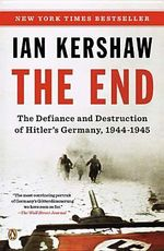The End : The Defiance and Destruction of Hitler's Germany, 1944-1945 - Senior Lecturer in Modern History Ian Kershaw