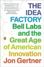 The Idea Factory : Bell Labs and the Great Age of American Innovation - Jon Gertner