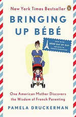 Bringing Up Bebe : One American Mother Discovers the Wisdom of French Parenting (Now with Bebe Day by Day: 100 Keys to French Parenting) - Pamela Druckerman