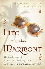 Life at the Marmont : The Inside Story of Hollywood's Legendary Hotel of the Stars - Chateau Marmont - Raymond R Sarlot