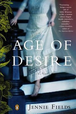 The Age of Desire : A Novel of Edith Wharton - Jennie Fields