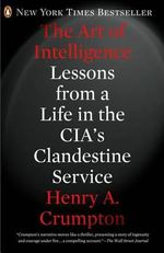 The Art of Intelligence : Lessons from a Life in the CIA's Clandestine Service - Henry A Crumpton