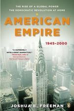American Empire : The Rise of a Global Power, the Democratic Revolution at Home, 1945-2000 - Joshua B Freeman