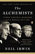 The Alchemists : Three Central Bankers and a World on Fire - Neil Irwin