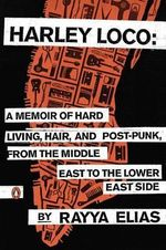 Harley Loco : A Memoir of Hard Living, Hair, and Post-Punk, from the Middle East to the Lower East Side - Rayya Elias