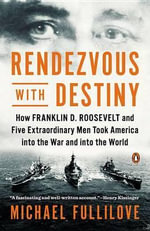 Rendezvous with Destiny : How Franklin D. Roosevelt and Five Extraordinary Men Took America Into the War and Into the World - Michael Fullilove
