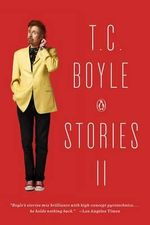 T.C. Boyle Stories II : The Collected Stories of T. Coraghessan Boyle, Volume II - T Coraghessan Boyle